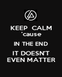 KEEP  CALM 'cause IN THE END IT DOESN'T EVEN MATTER - Personalised Poster A1 size