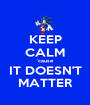 KEEP CALM 'cause IT DOESN'T MATTER - Personalised Poster A1 size
