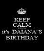 """KEEP CALM CAUSE it's  DAIANA""""S BIRTHDAY - Personalised Poster A1 size"""