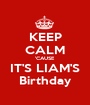 KEEP CALM 'CAUSE IT'S LIAM'S Birthday - Personalised Poster A1 size