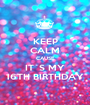 KEEP CALM CAUSE IT´S MY 16TH BIRTHDAY - Personalised Poster A1 size