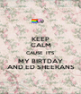 KEEP CALM CAUSE  IT'S  MY BIRTDAY AND ED SHEERANS - Personalised Poster A1 size
