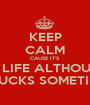 KEEP CALM CAUSE IT'S MY LIFE ALTHOUGH  IT SUCKS SOMETIMES - Personalised Poster A1 size