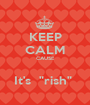 """KEEP CALM CAUSE  It's  """"rish""""  - Personalised Poster A1 size"""