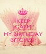 KEEP CALM CAUSE IT'S MY BIRTHDAY BITCHES! - Personalised Poster A1 size