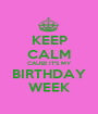 KEEP CALM CAUSE IT'S MY BIRTHDAY WEEK - Personalised Poster A1 size
