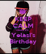 KEEP CALM cause it's  YelasI's Birthday - Personalised Poster A1 size