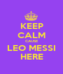 KEEP CALM CAUSE LEO MESSI HERE - Personalised Poster A1 size