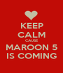 KEEP CALM CAUSE MAROON 5 IS COMING - Personalised Poster A1 size
