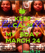 KEEP CALM CAUSE MY  BDAY MARCH 24 - Personalised Poster A1 size