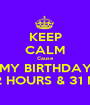 KEEP CALM Cause MY BIRTHDAY IN 2 HOURS & 31 MIN. - Personalised Poster A1 size