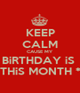 KEEP CALM CAUSE MY BiRTHDAY iS  THiS MONTH * - Personalised Poster A1 size