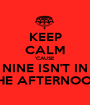 KEEP CALM 'CAUSE NINE ISN'T IN THE AFTERNOON - Personalised Poster A1 size