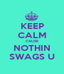 KEEP CALM CAUSE NOTHIN SWAGS U - Personalised Poster A1 size