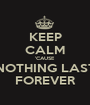 KEEP CALM 'CAUSE NOTHING LAST FOREVER - Personalised Poster A1 size