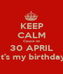 KEEP CALM Cause on 30 APRIL It's my birthday - Personalised Poster A1 size