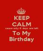KEEP CALM cause only 6 days are left To My Birthday - Personalised Poster A1 size
