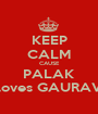 KEEP CALM CAUSE PALAK loves GAURAV - Personalised Poster A1 size