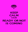 KEEP CALM CAUSE READY OR NOT IS COMING - Personalised Poster A1 size