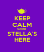 KEEP CALM CAUSE  STELLA'S HERE - Personalised Poster A1 size