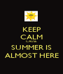 KEEP CALM CAUSE SUMMER IS ALMOST HERE - Personalised Poster A1 size