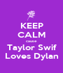 KEEP CALM cause Taylor Swif Loves Dylan - Personalised Poster A1 size