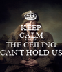 KEEP CALM CAUSE THE CEILING CAN'T HOLD US - Personalised Poster A1 size