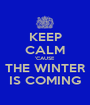 KEEP CALM 'CAUSE THE WINTER IS COMING - Personalised Poster A1 size