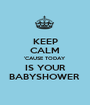 KEEP CALM 'CAUSE TODAY IS YOUR BABYSHOWER  - Personalised Poster A1 size