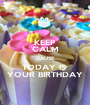 KEEP CALM CAUSE TODAY IS  YOUR BIRTHDAY - Personalised Poster A1 size