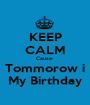KEEP CALM Cause  Tommorow i My Birthday - Personalised Poster A1 size