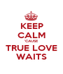 KEEP CALM 'CAUSE TRUE LOVE WAITS - Personalised Poster A1 size