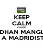 KEEP CALM CAUSE VIDHAN MANGLA IS A MADRIDISTA - Personalised Poster A1 size
