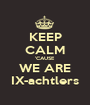 KEEP CALM 'CAUSE WE ARE IX-achtlers - Personalised Poster A1 size