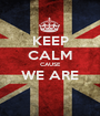 KEEP CALM CAUSE WE ARE  - Personalised Poster A1 size