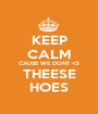 KEEP CALM CAUSE WE DONT <3 THEESE HOES - Personalised Poster A1 size