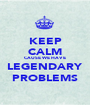 KEEP CALM CAUSE WE HAVE LEGENDARY PROBLEMS - Personalised Poster A1 size