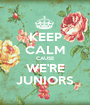 KEEP CALM CAUSE WE'RE JUNIORS - Personalised Poster A1 size