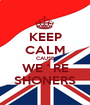 KEEP CALM CAUSE WE ' RE SHONERS - Personalised Poster A1 size