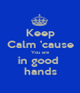 Keep Calm 'cause You are in good  hands - Personalised Poster A1 size