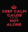 KEEP CALM 'CAUSE YOU ARE NOT ALONE - Personalised Poster A1 size