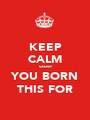 KEEP CALM cause YOU BORN THIS FOR - Personalised Poster A1 size