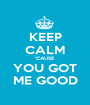 KEEP CALM 'CAUSE YOU GOT ME GOOD - Personalised Poster A1 size