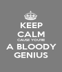 KEEP CALM CAUSE YOU'RE A BLOODY GENIUS - Personalised Poster A1 size
