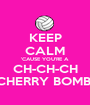 KEEP CALM 'CAUSE YOU'RE A  CH-CH-CH CHERRY BOMB! - Personalised Poster A1 size