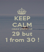 KEEP CALM cause you're not 29 but 1 from 30 ! - Personalised Poster A1 size