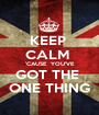 KEEP  CALM  'CAUSE  YOU'VE GOT THE  ONE THING - Personalised Poster A1 size