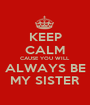 KEEP CALM CAUSE YOU WILL ALWAYS BE MY SISTER - Personalised Poster A1 size