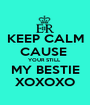 KEEP CALM CAUSE  YOUR STILL  MY BESTIE XOXOXO - Personalised Poster A1 size