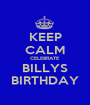 KEEP CALM CELEBRATE BILLYS BIRTHDAY - Personalised Poster A1 size